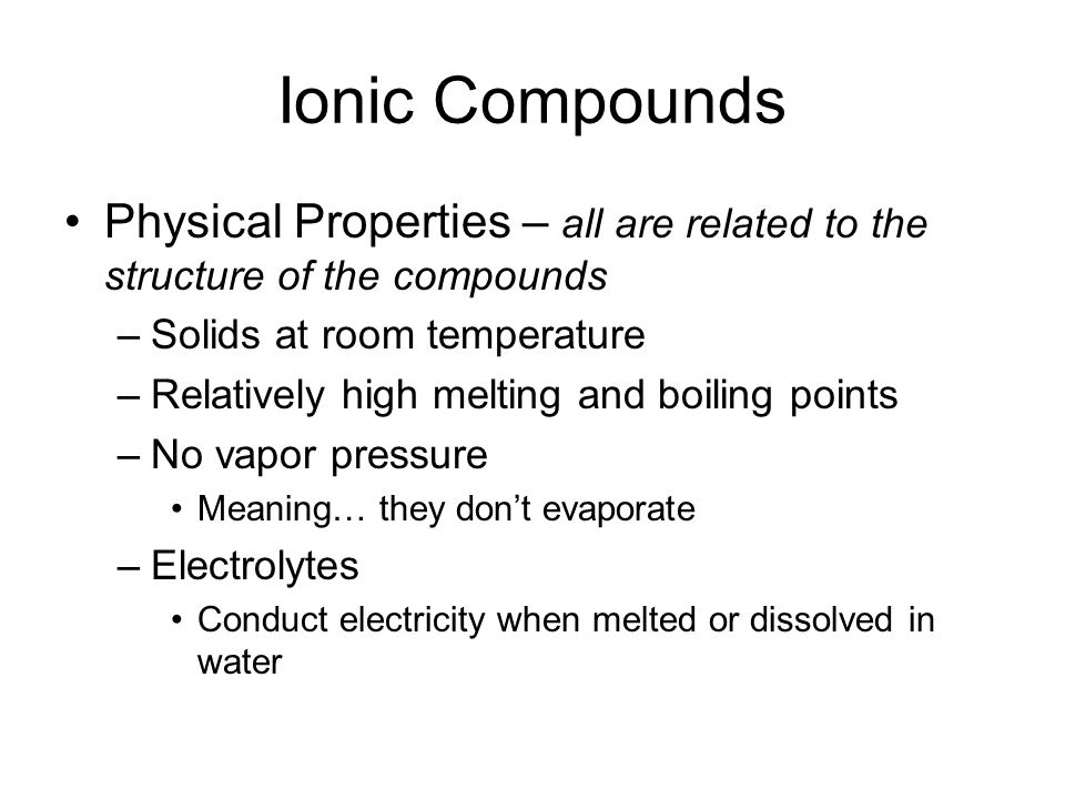 Ionic Compounds Physical Properties – all are related to the structure of the compounds –Solids at room temperature –Relatively high melting and boili