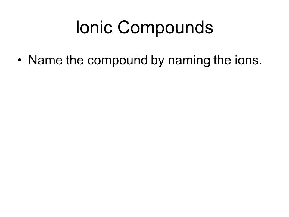 Ionic Compounds Name the compound by naming the ions.