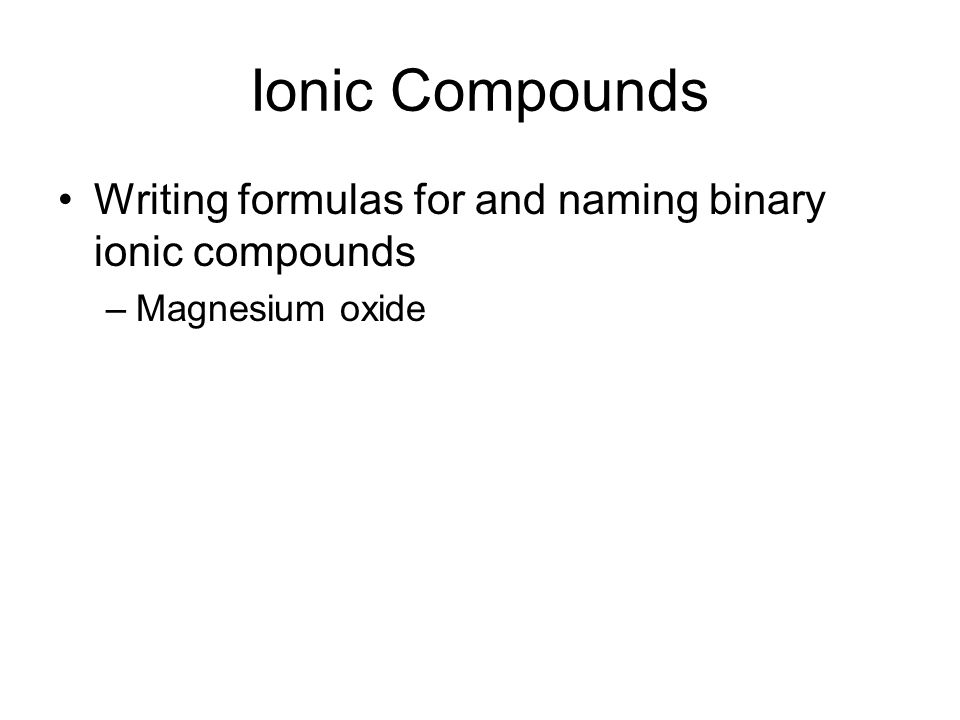 Ionic Compounds Writing formulas for and naming binary ionic compounds –Magnesium oxide