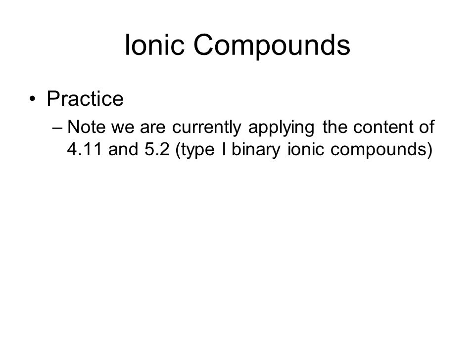 Ionic Compounds Practice –Note we are currently applying the content of 4.11 and 5.2 (type I binary ionic compounds)