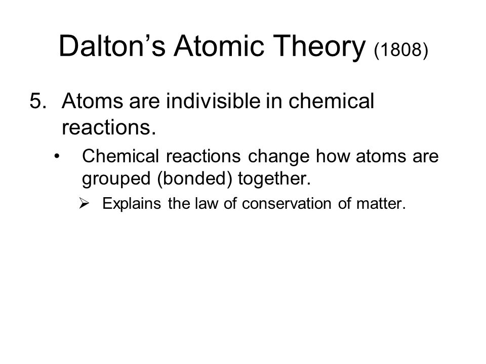 Dalton's Atomic Theory (1808) 5.Atoms are indivisible in chemical reactions. Chemical reactions change how atoms are grouped (bonded) together.  Expl