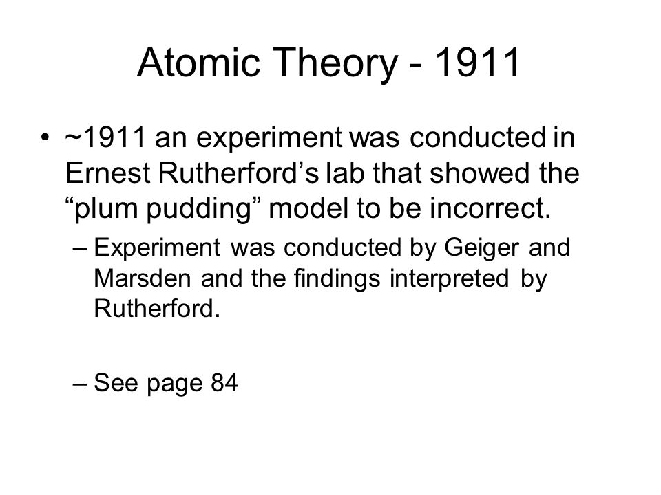 """Atomic Theory - 1911 ~1911 an experiment was conducted in Ernest Rutherford's lab that showed the """"plum pudding"""" model to be incorrect. –Experiment wa"""