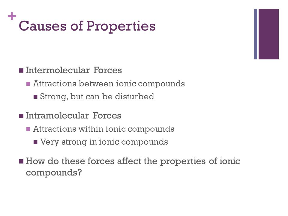 + Causes of Properties Intermolecular Forces Attractions between ionic compounds Strong, but can be disturbed Intramolecular Forces Attractions within