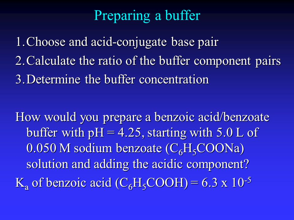Preparing a buffer 1.Choose and acid-conjugate base pair 2.Calculate the ratio of the buffer component pairs 3.Determine the buffer concentration How would you prepare a benzoic acid/benzoate buffer with pH = 4.25, starting with 5.0 L of 0.050 M sodium benzoate (C 6 H 5 COONa) solution and adding the acidic component.