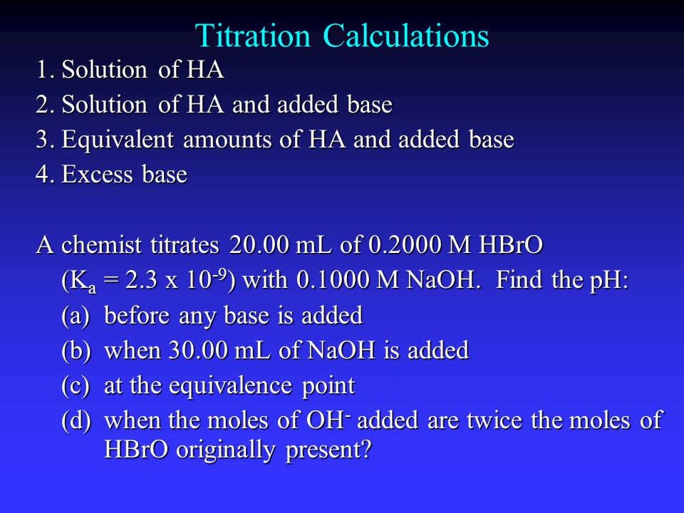 Titration Calculations 1.Solution of HA 2.Solution of HA and added base 3.Equivalent amounts of HA and added base 4.Excess base A chemist titrates 20.00 mL of 0.2000 M HBrO (K a = 2.3 x 10 -9 ) with 0.1000 M NaOH.