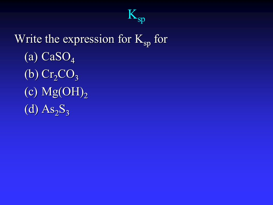K sp Write the expression for K sp for (a)CaSO 4 (b)Cr 2 CO 3 (c)Mg(OH) 2 (d)As 2 S 3
