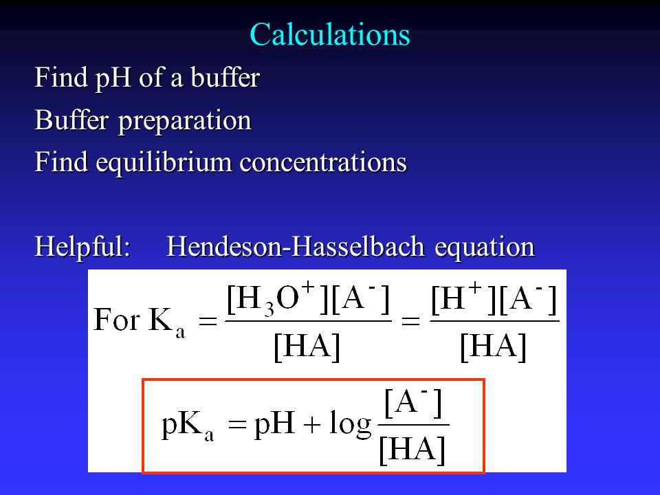 Calculations Find pH of a buffer Buffer preparation Find equilibrium concentrations Helpful:Hendeson-Hasselbach equation