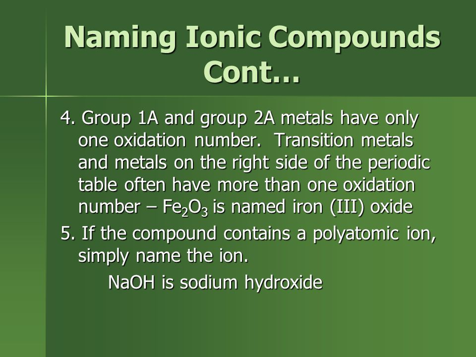 Naming Ionic Compounds Cont… 4. Group 1A and group 2A metals have only one oxidation number. Transition metals and metals on the right side of the per