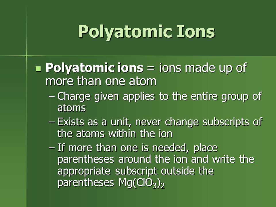 Polyatomic Ions Polyatomic ions = ions made up of more than one atom Polyatomic ions = ions made up of more than one atom –Charge given applies to the entire group of atoms –Exists as a unit, never change subscripts of the atoms within the ion –If more than one is needed, place parentheses around the ion and write the appropriate subscript outside the parentheses Mg(ClO 3 ) 2