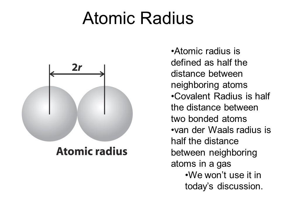 Atomic Radius Atomic radius is defined as half the distance between neighboring atoms Covalent Radius is half the distance between two bonded atoms va