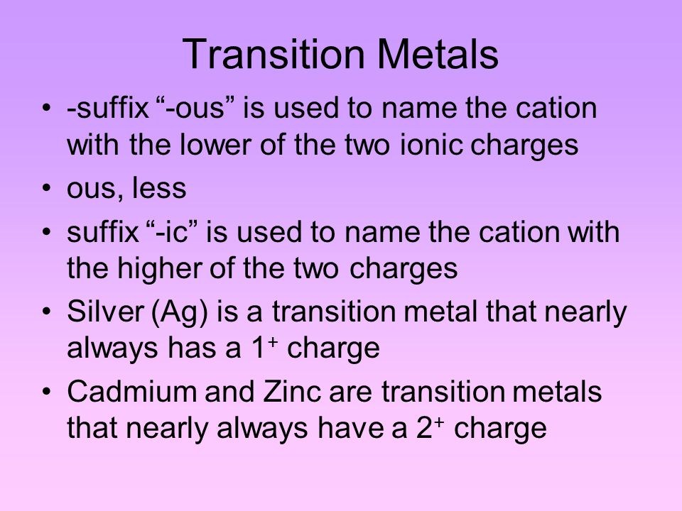 Transition Metals -suffix -ous is used to name the cation with the lower of the two ionic charges ous, less suffix -ic is used to name the cation with the higher of the two charges Silver (Ag) is a transition metal that nearly always has a 1 + charge Cadmium and Zinc are transition metals that nearly always have a 2 + charge