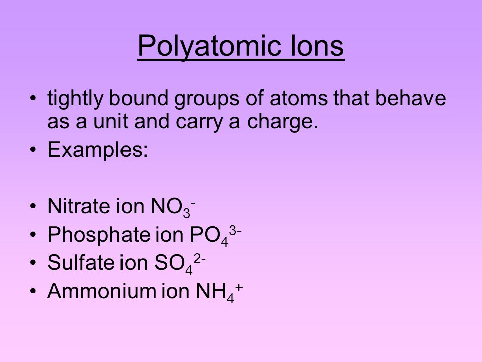 Polyatomic Ions tightly bound groups of atoms that behave as a unit and carry a charge.