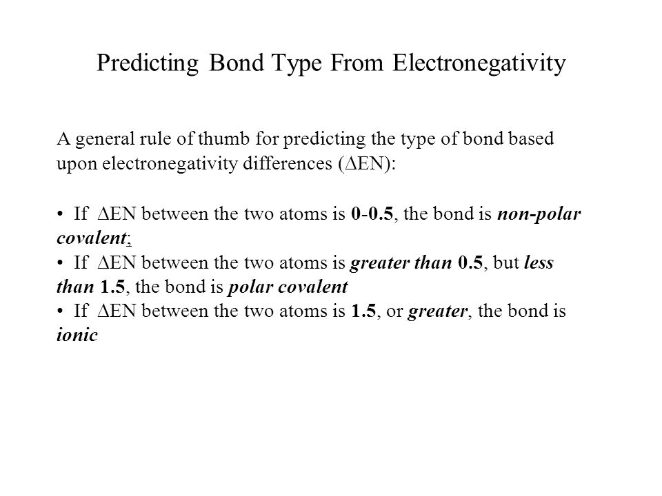 Predicting Bond Type From Electronegativity A general rule of thumb for predicting the type of bond based upon electronegativity differences  EN)  If  EN between the two atoms is 0-0.5, the bond is non-polar covalent; If  EN between the two atoms is greater than 0.5, but less than 1.5, the bond is polar covalent If  EN between the two atoms is 1.5, or greater, the bond is ionic