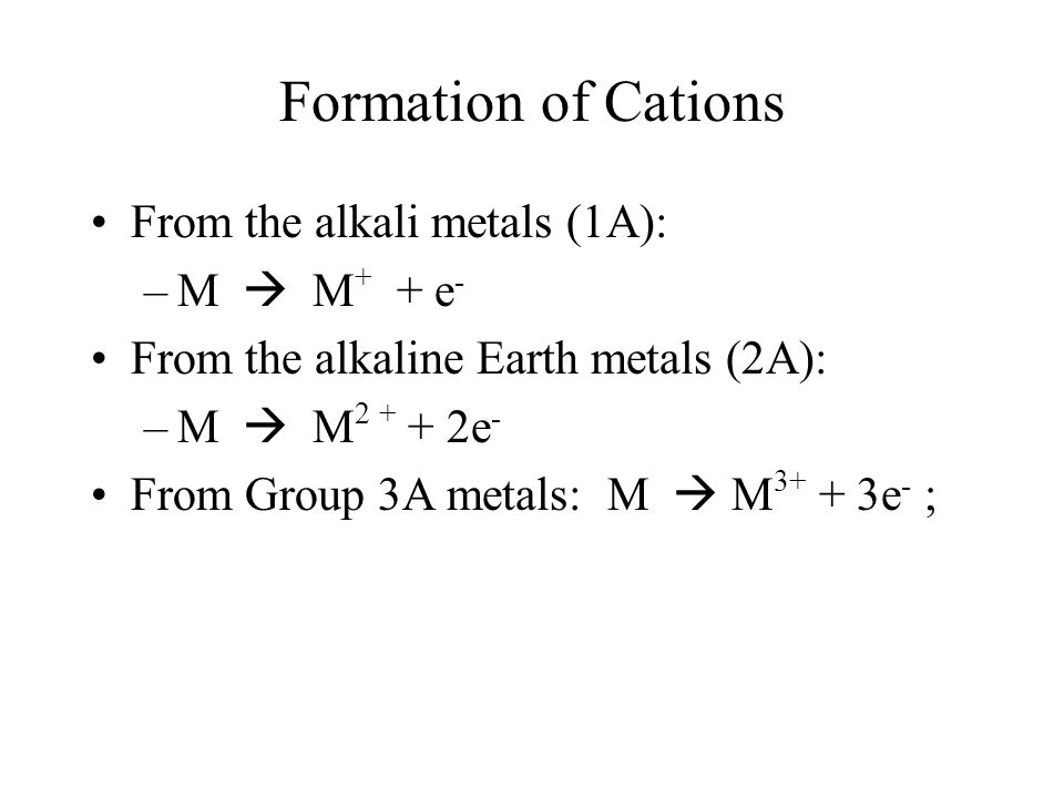 Formation of Cations From the alkali metals (1A): –M  M + + e - From the alkaline Earth metals (2A): –M  M 2 + + 2e - From Group 3A metals: M  M 3+ + 3e - ;