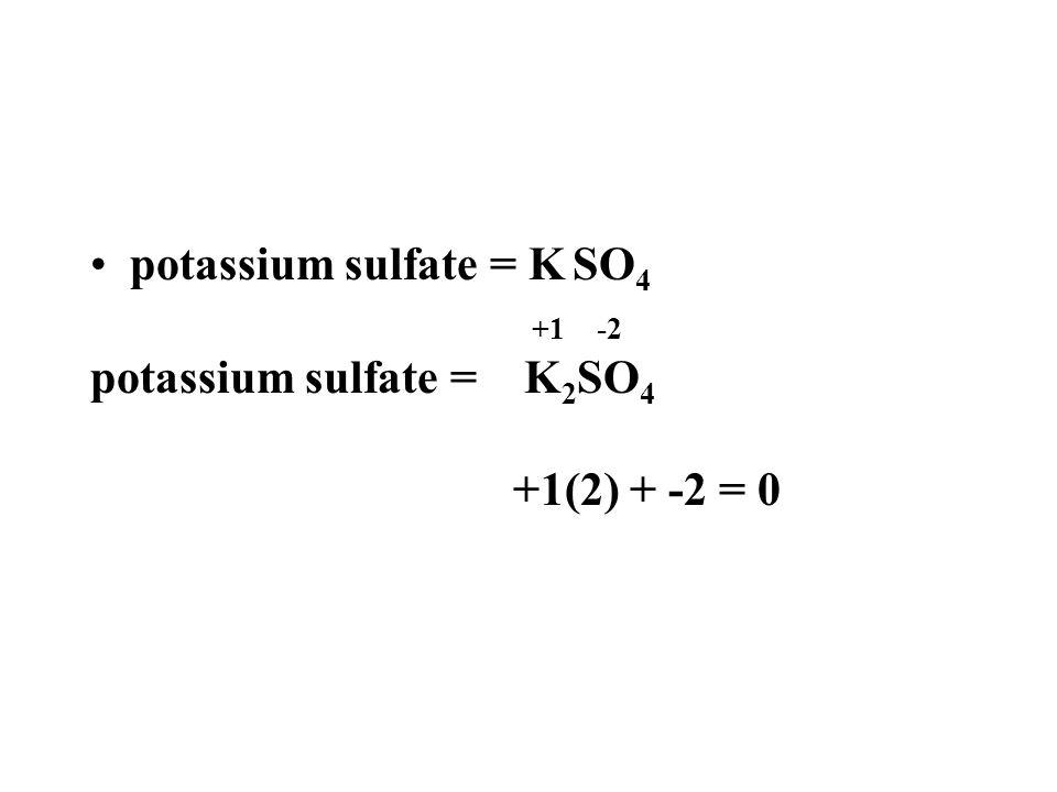 potassium sulfate = K SO 4 +1 -2 potassium sulfate = K 2 SO 4 +1(2) + -2 = 0