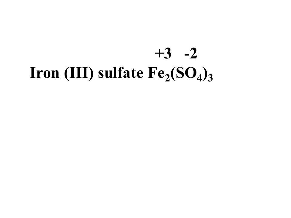 +3 -2 Iron (III) sulfate Fe 2 (SO 4 ) 3