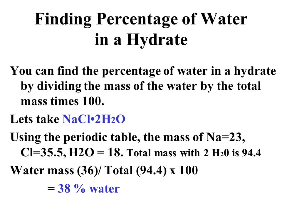 Finding Percentage of Water in a Hydrate You can find the percentage of water in a hydrate by dividing the mass of the water by the total mass times 1