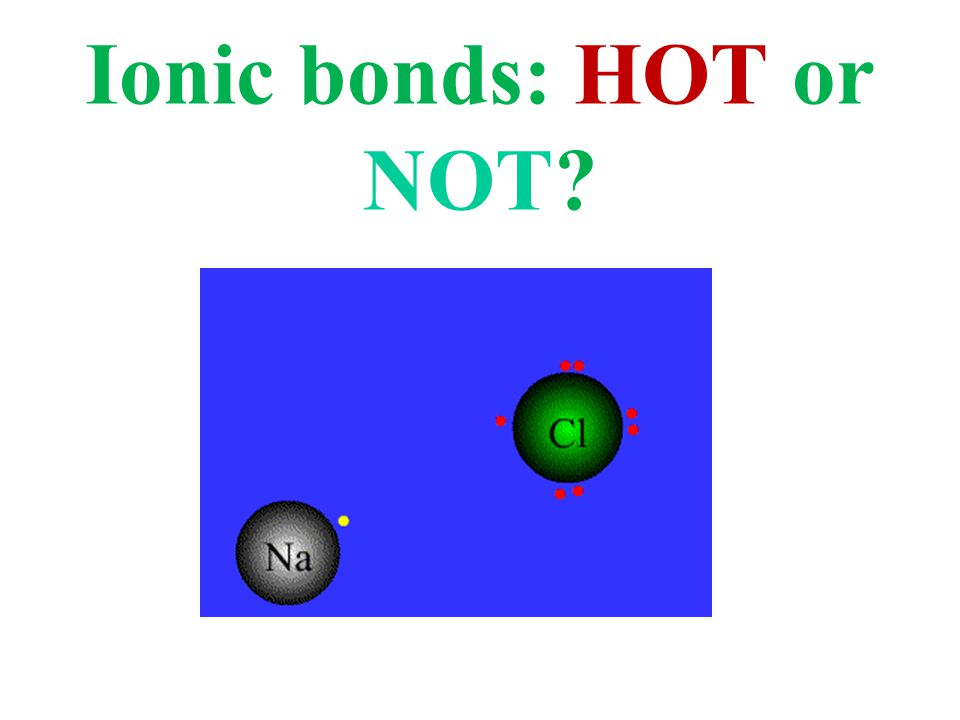 Ionic bonds: HOT or NOT?