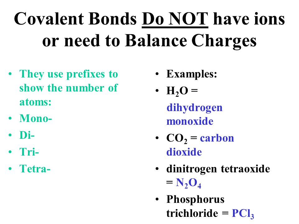 Covalent Bonds Do NOT have ions or need to Balance Charges They use prefixes to show the number of atoms: Mono- Di- Tri- Tetra- Examples: H 2 O = dihy