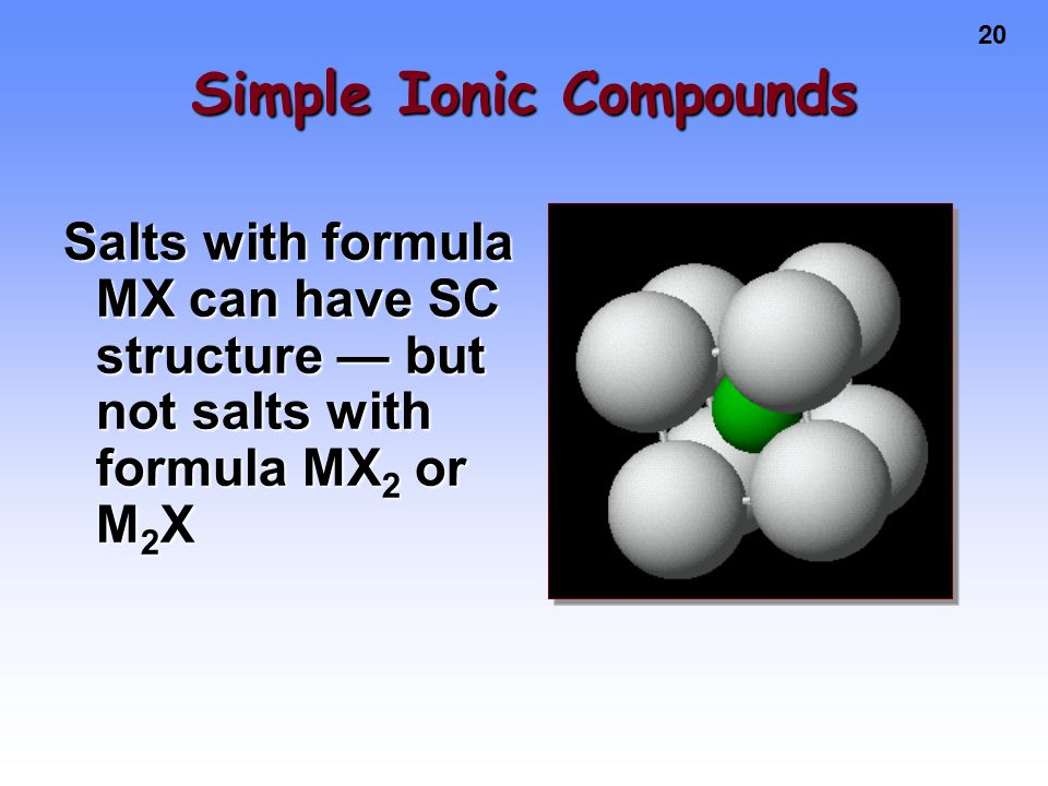 20 Simple Ionic Compounds Salts with formula MX can have SC structure — but not salts with formula MX 2 or M 2 X