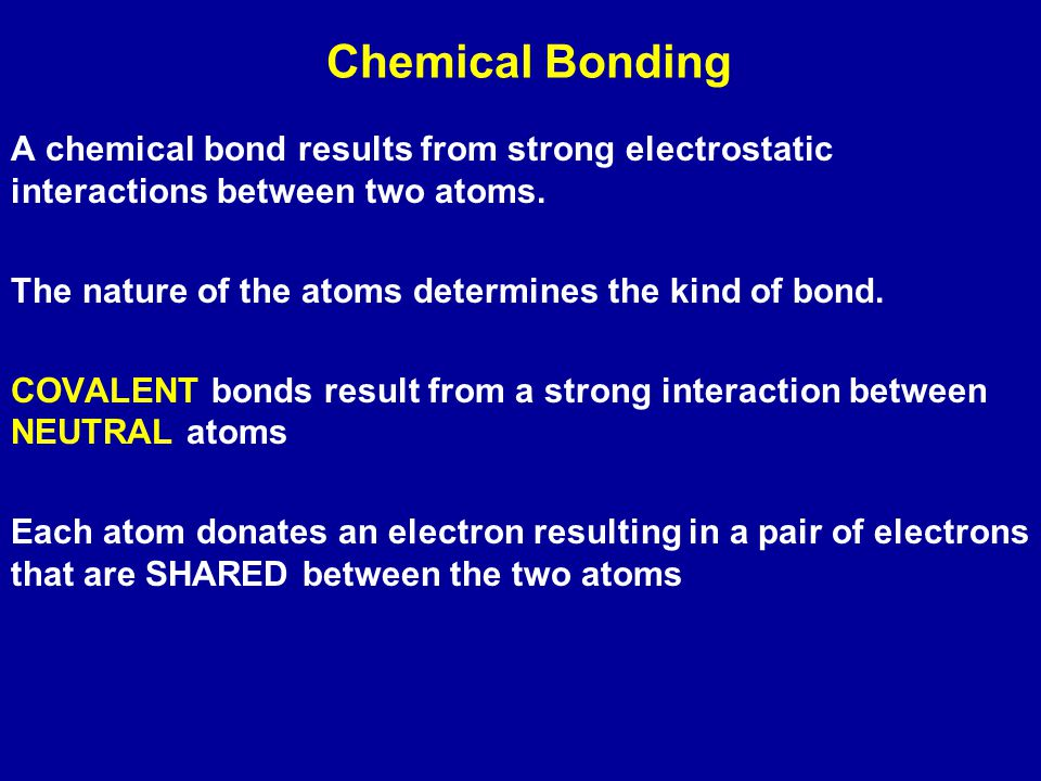 Chemical Bonding A chemical bond results from strong electrostatic interactions between two atoms.