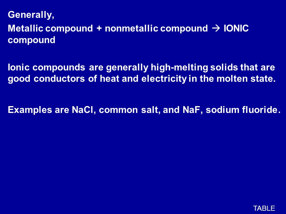 Generally, Metallic compound + nonmetallic compound  IONIC compound Ionic compounds are generally high-melting solids that are good conductors of heat and electricity in the molten state.
