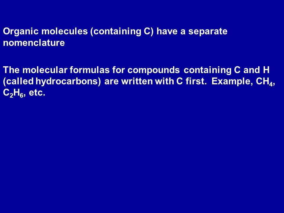 Organic molecules (containing C) have a separate nomenclature The molecular formulas for compounds containing C and H (called hydrocarbons) are written with C first.