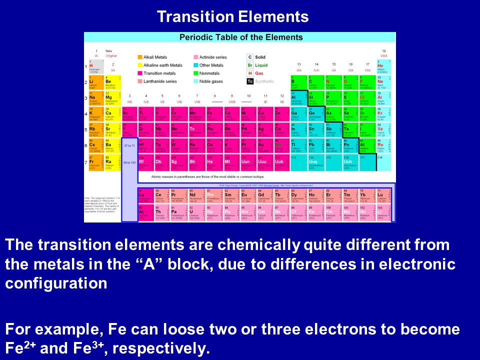 The transition elements are chemically quite different from the metals in the A block, due to differences in electronic configuration For example, Fe can loose two or three electrons to become Fe 2+ and Fe 3+, respectively.