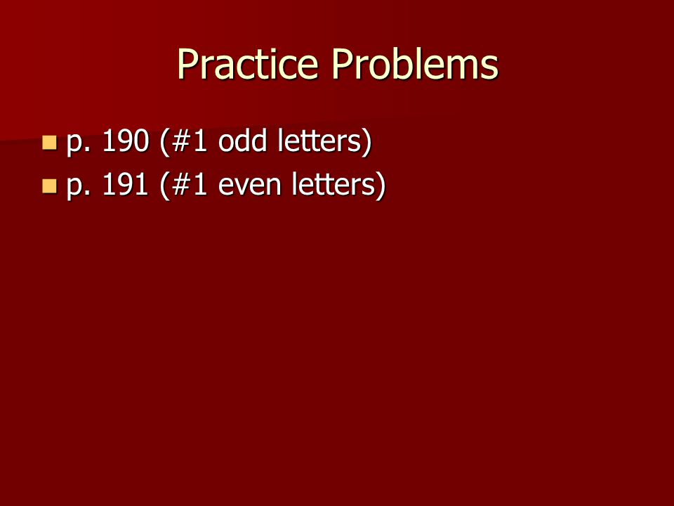 Practice Problems p. 190 (#1 odd letters) p. 190 (#1 odd letters) p.