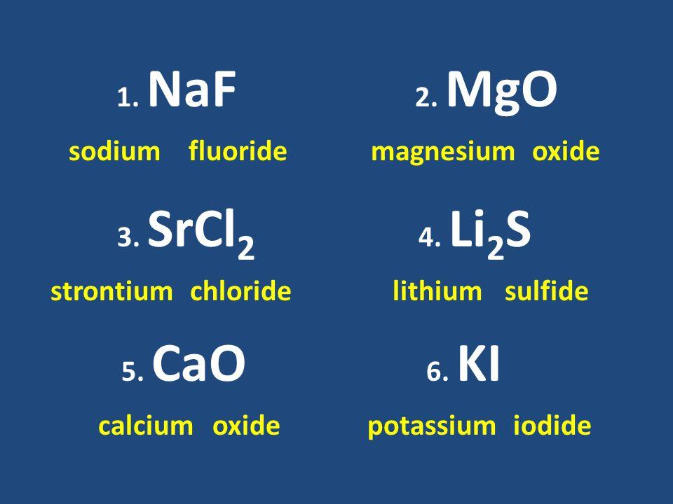 1. NaF sodiumfluoride 2. MgO magnesiumoxide 3. SrCl 2 strontiumchloride 4.