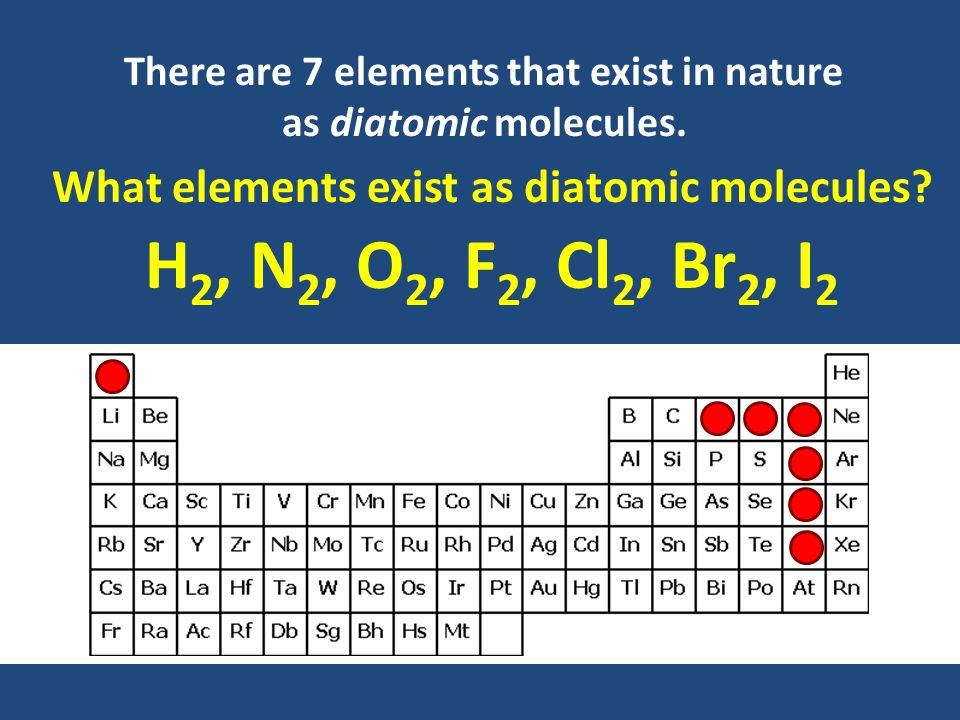 There are 7 elements that exist in nature as diatomic molecules.
