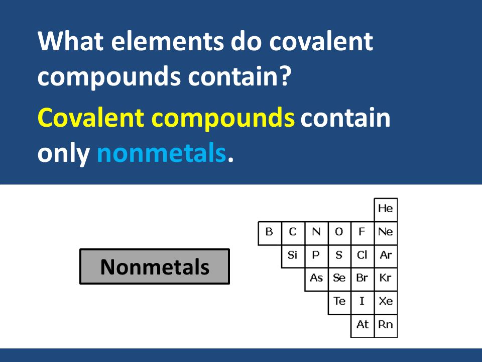 Covalent compounds contain only nonmetals. What elements do covalent compounds contain Nonmetals