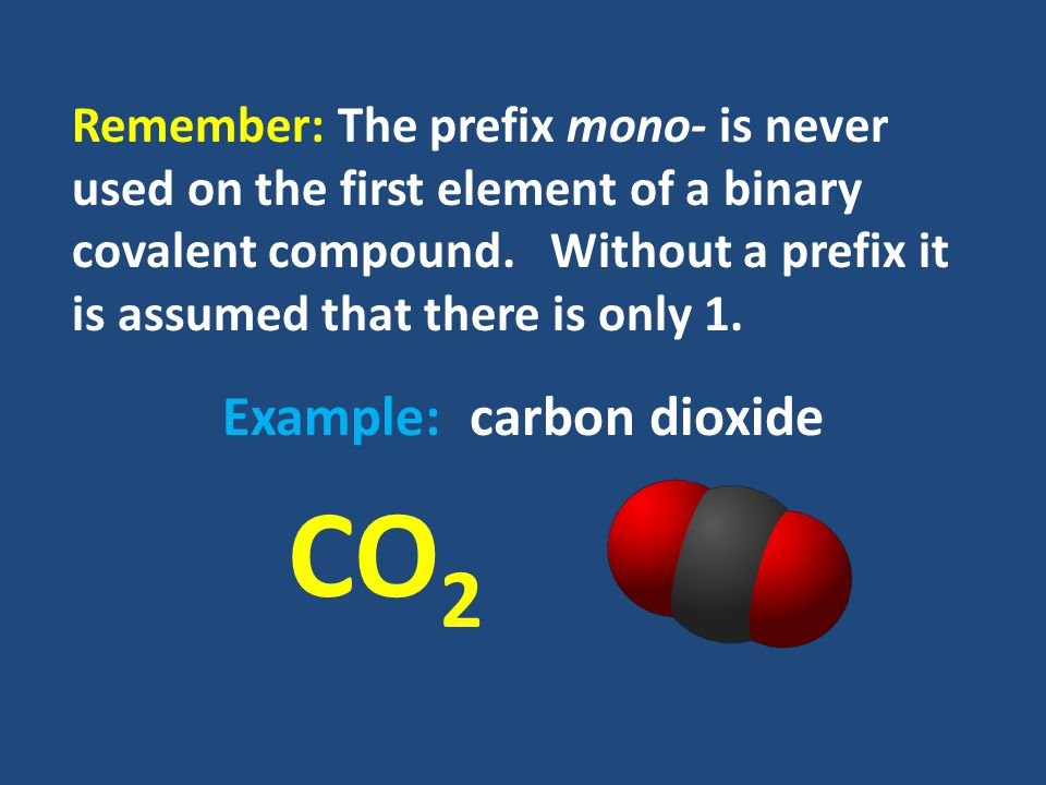 Remember: The prefix mono- is never used on the first element of a binary covalent compound.
