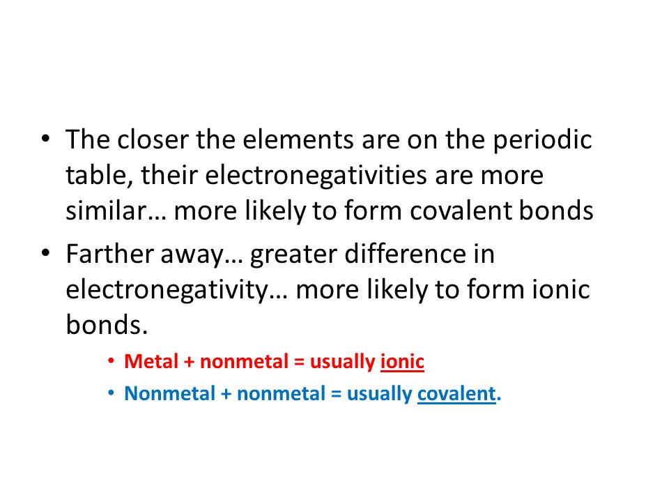 The closer the elements are on the periodic table, their electronegativities are more similar… more likely to form covalent bonds Farther away… greate