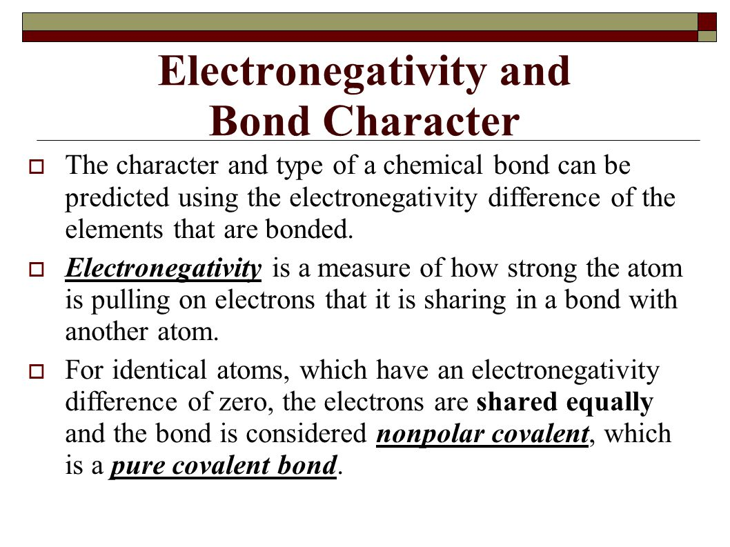 Electronegativity and Bond Character  The character and type of a chemical bond can be predicted using the electronegativity difference of the elemen