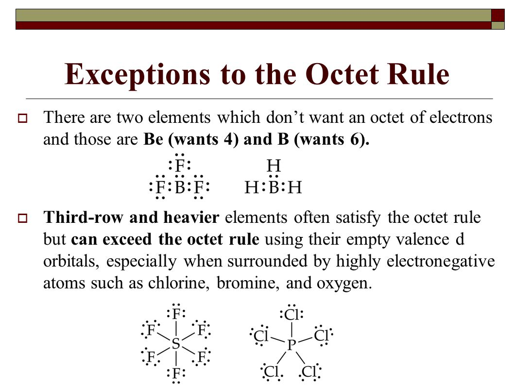 Exceptions to the Octet Rule  There are two elements which don't want an octet of electrons and those are Be (wants 4) and B (wants 6).  Third-row a