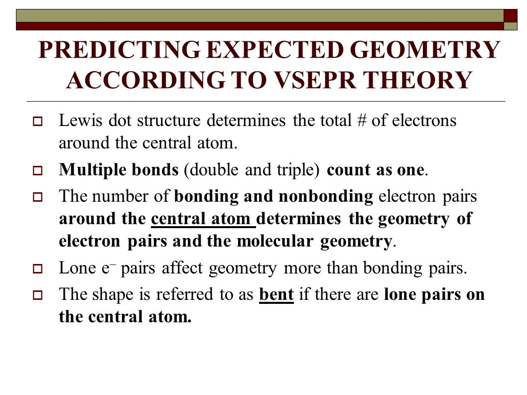 PREDICTING EXPECTED GEOMETRY ACCORDING TO VSEPR THEORY  Lewis dot structure determines the total # of electrons around the central atom.  Multiple b