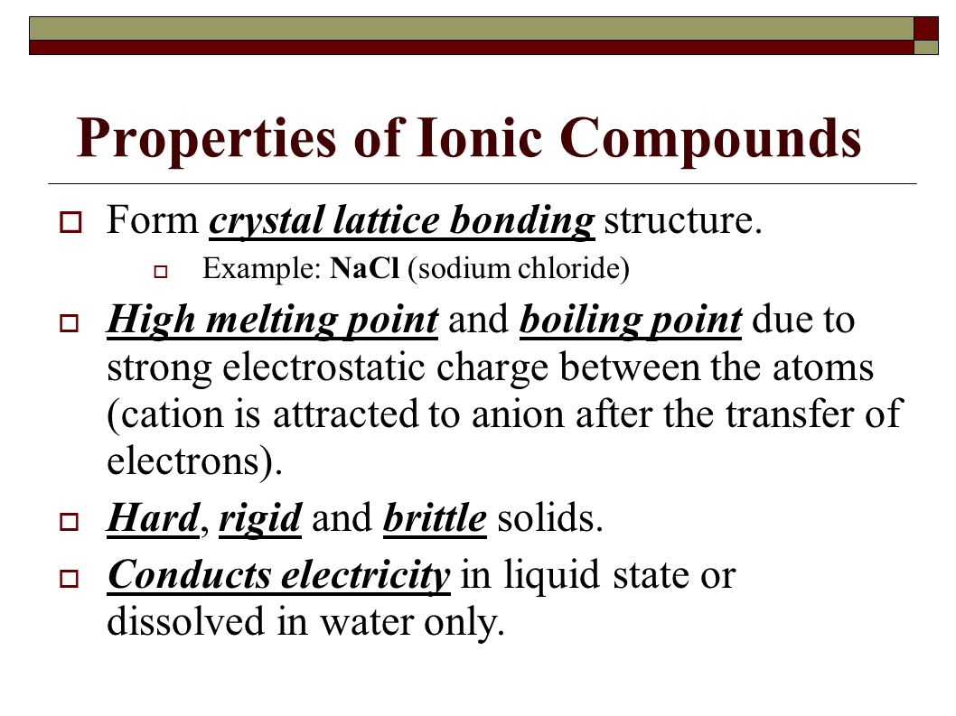 Properties of Ionic Compounds  Form crystal lattice bonding structure.  Example: NaCl (sodium chloride)  High melting point and boiling point due t