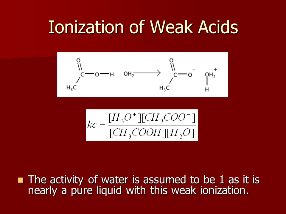 Ionization of Weak Acids The activity of water is assumed to be 1 as it is nearly a pure liquid with this weak ionization.