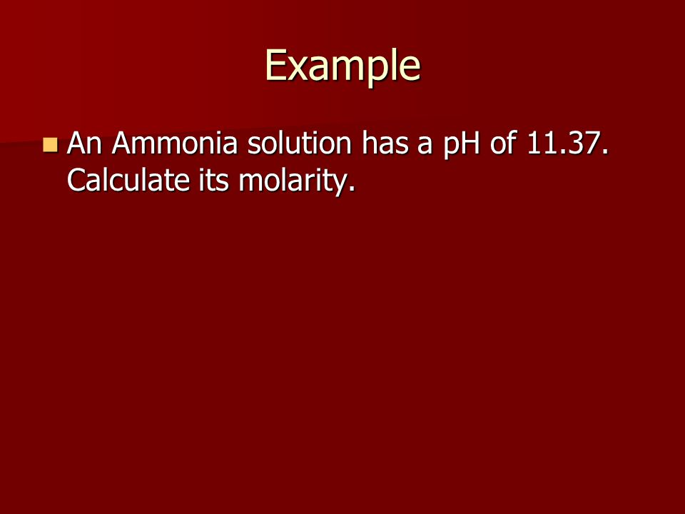 Example An Ammonia solution has a pH of 11.37. Calculate its molarity.
