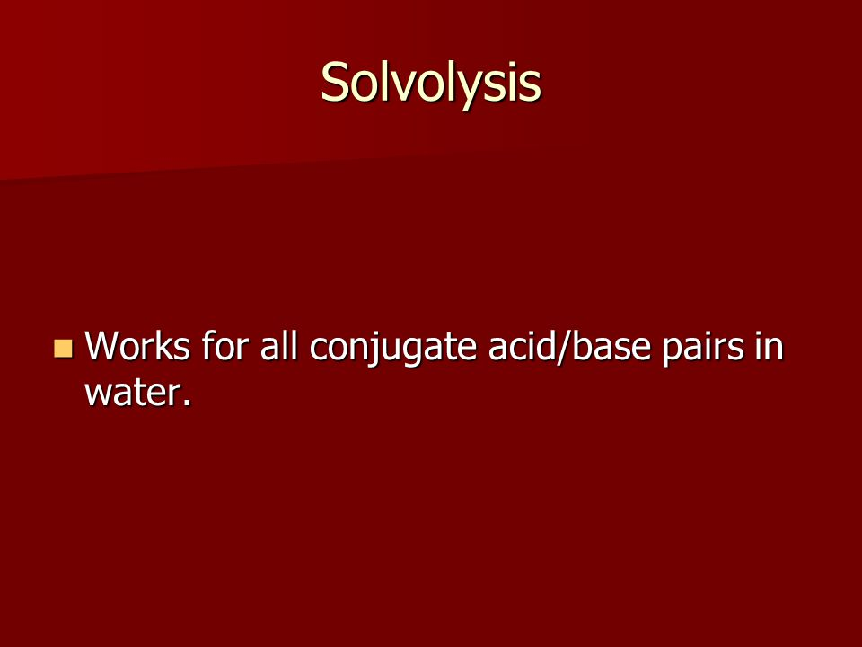 Solvolysis Works for all conjugate acid/base pairs in water. Works for all conjugate acid/base pairs in water.