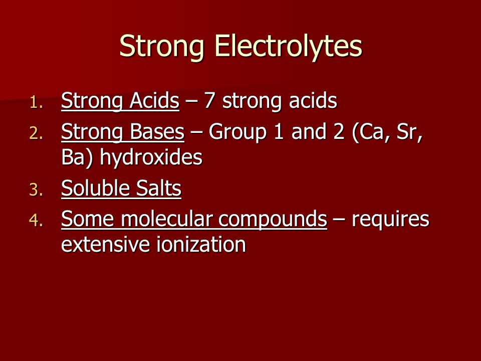 Strong Electrolytes 1. Strong Acids – 7 strong acids 2. Strong Bases – Group 1 and 2 (Ca, Sr, Ba) hydroxides 3. Soluble Salts 4. Some molecular compou