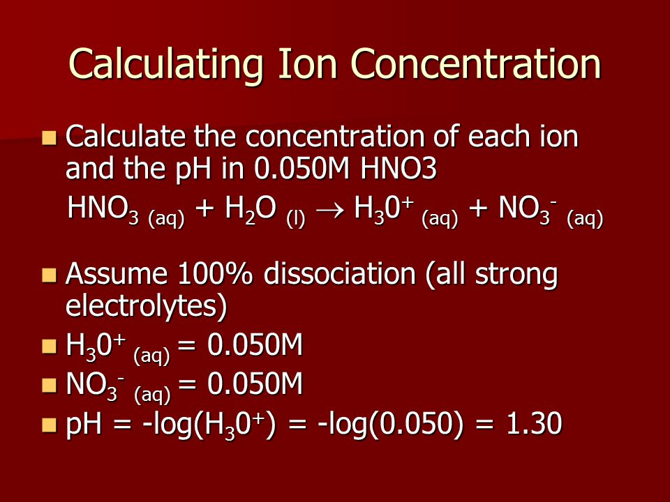 Calculating Ion Concentration Calculate the concentration of each ion and the pH in 0.050M HNO3 Calculate the concentration of each ion and the pH in