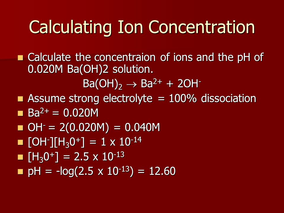 Calculating Ion Concentration Calculate the concentraion of ions and the pH of 0.020M Ba(OH)2 solution.