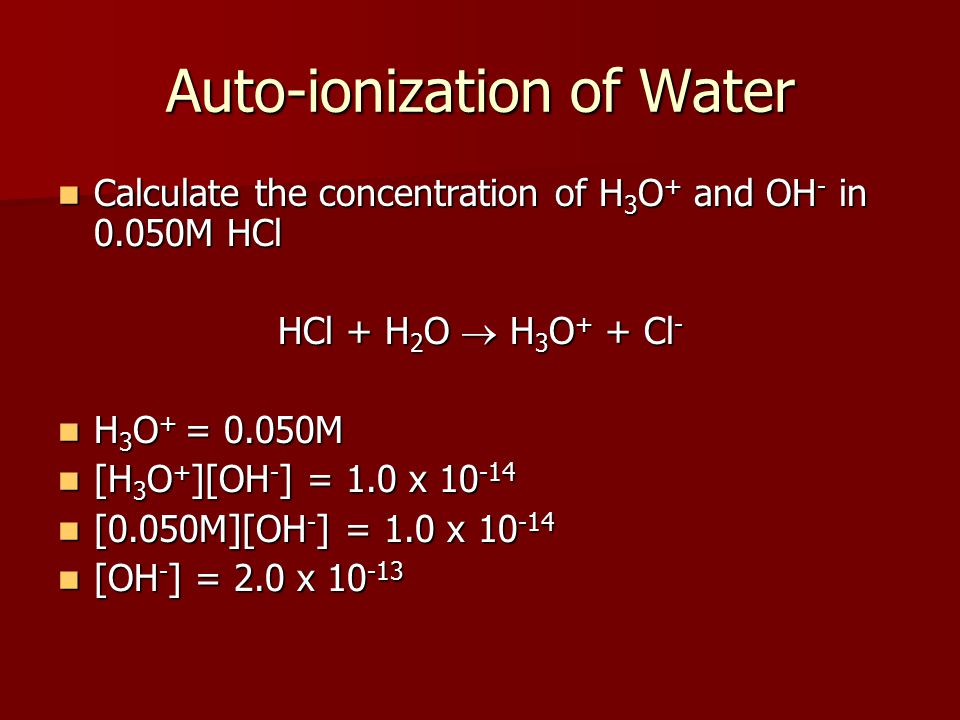 Auto-ionization of Water Calculate the concentration of H 3 O + and OH - in 0.050M HCl Calculate the concentration of H 3 O + and OH - in 0.050M HCl H