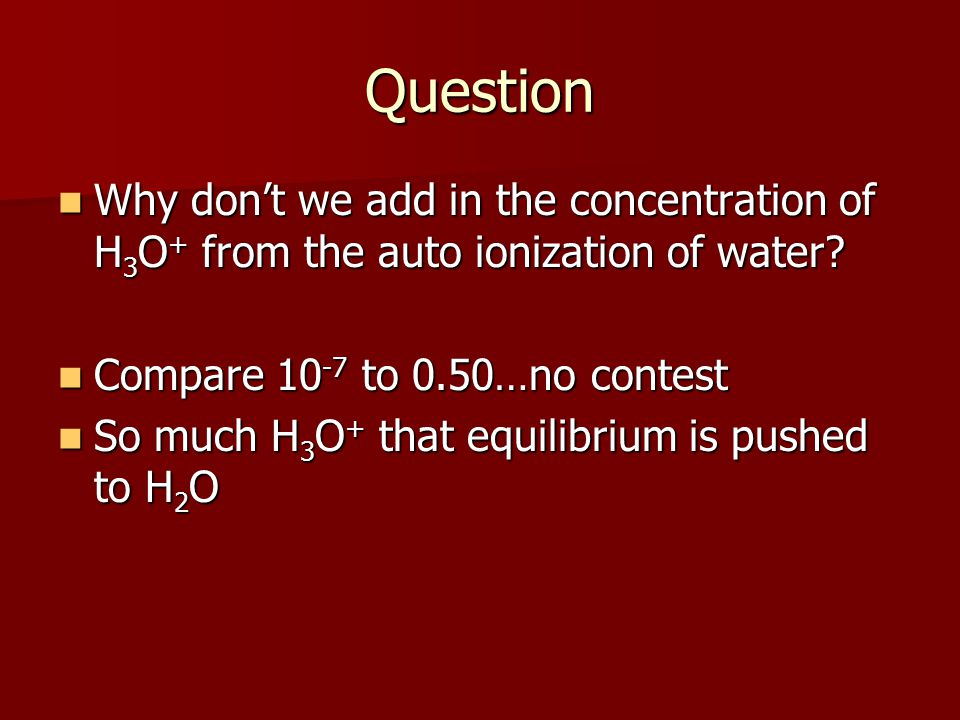 Question Why don't we add in the concentration of H 3 O + from the auto ionization of water.
