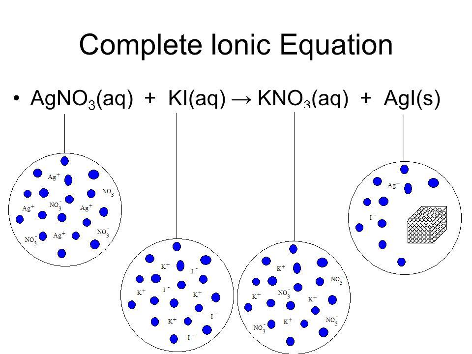 Complete Ionic Equation AgNO 3 (aq) + KI(aq) → KNO 3 (aq) + AgI(s)