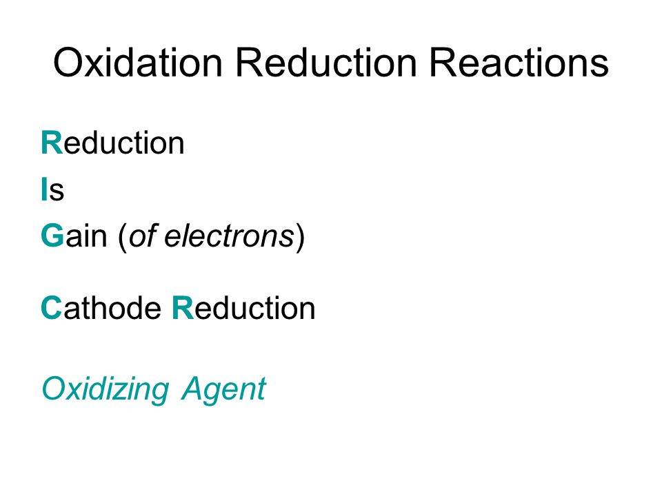 Oxidation Reduction Reactions Reduction Is Gain (of electrons) Cathode Reduction Oxidizing Agent