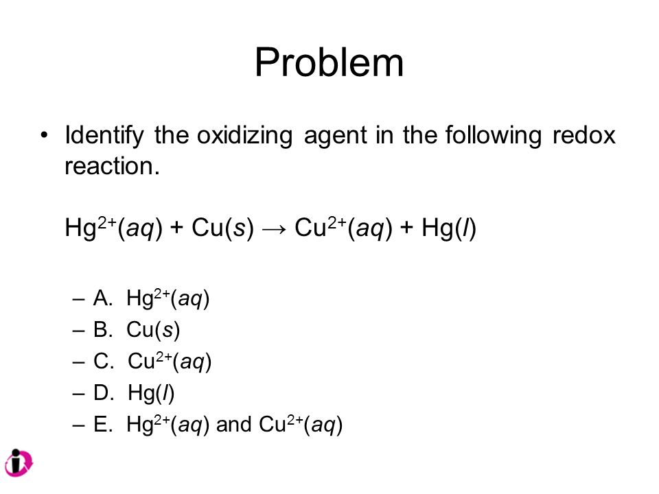 Problem Identify the oxidizing agent in the following redox reaction.
