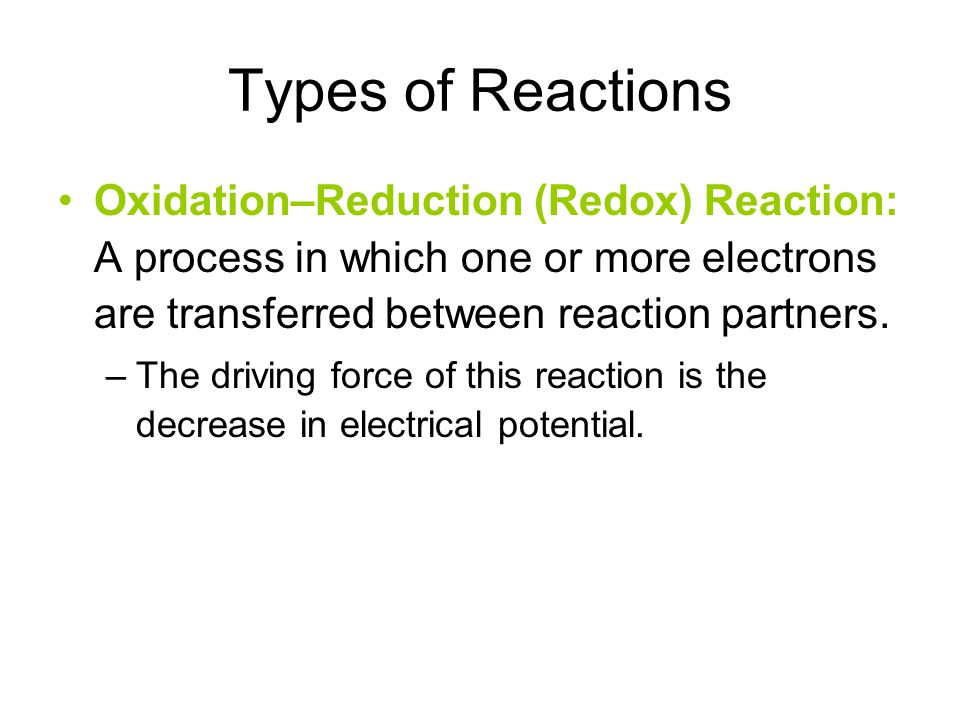 Types of Reactions Oxidation–Reduction (Redox) Reaction: A process in which one or more electrons are transferred between reaction partners.